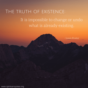 "Louis Koster Quote ""The truth of existence: It is impossible to change or undo what is already existing"""