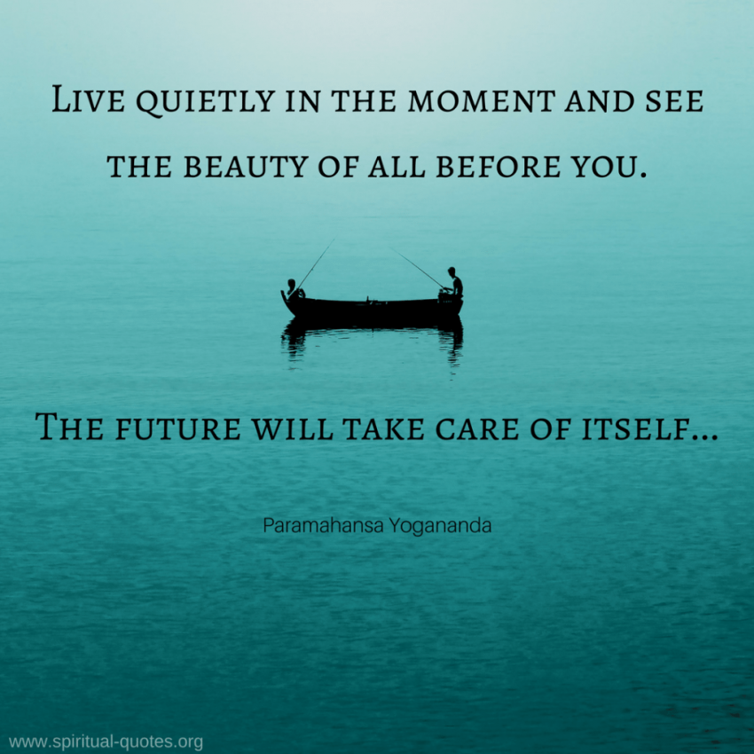 "Paramahansa Yogananda Quote ""Live quietly in the moment and see the beauty of all before you. The future will take care of itself..."""