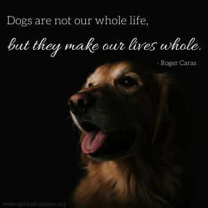 "Roger Caras Quote ""Dogs are not our whole life, but they make our lives whole."""