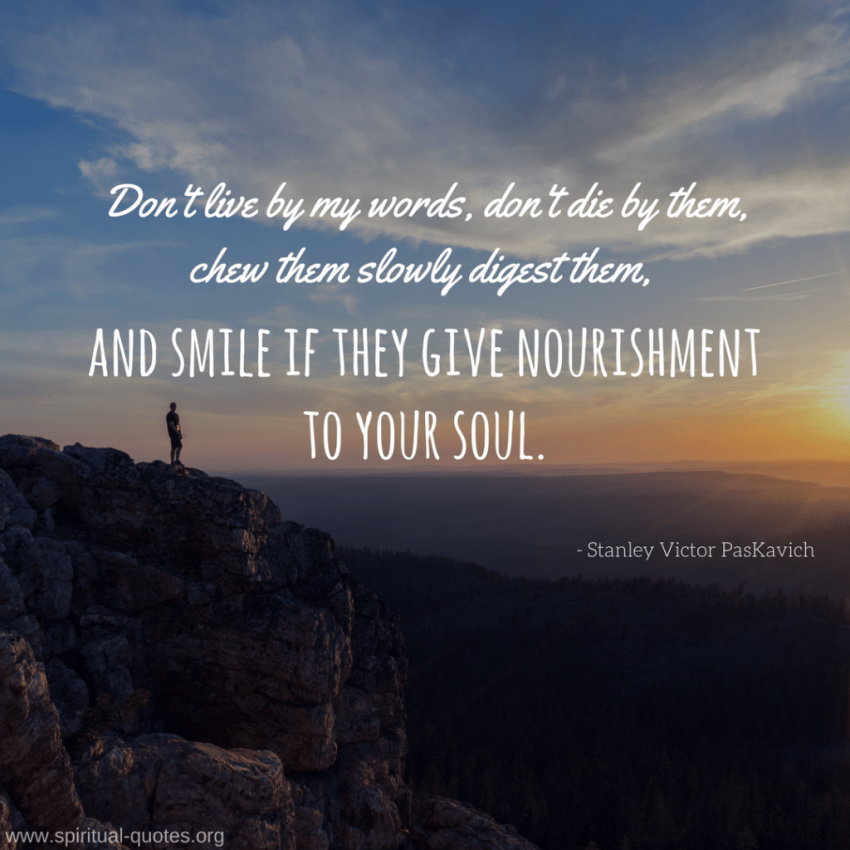 """Stanley Victor PasKavich Quote """"Don't live by my words, don't die by them, chew them slowly digest them, and smile if they give nourishment to your soul."""""""