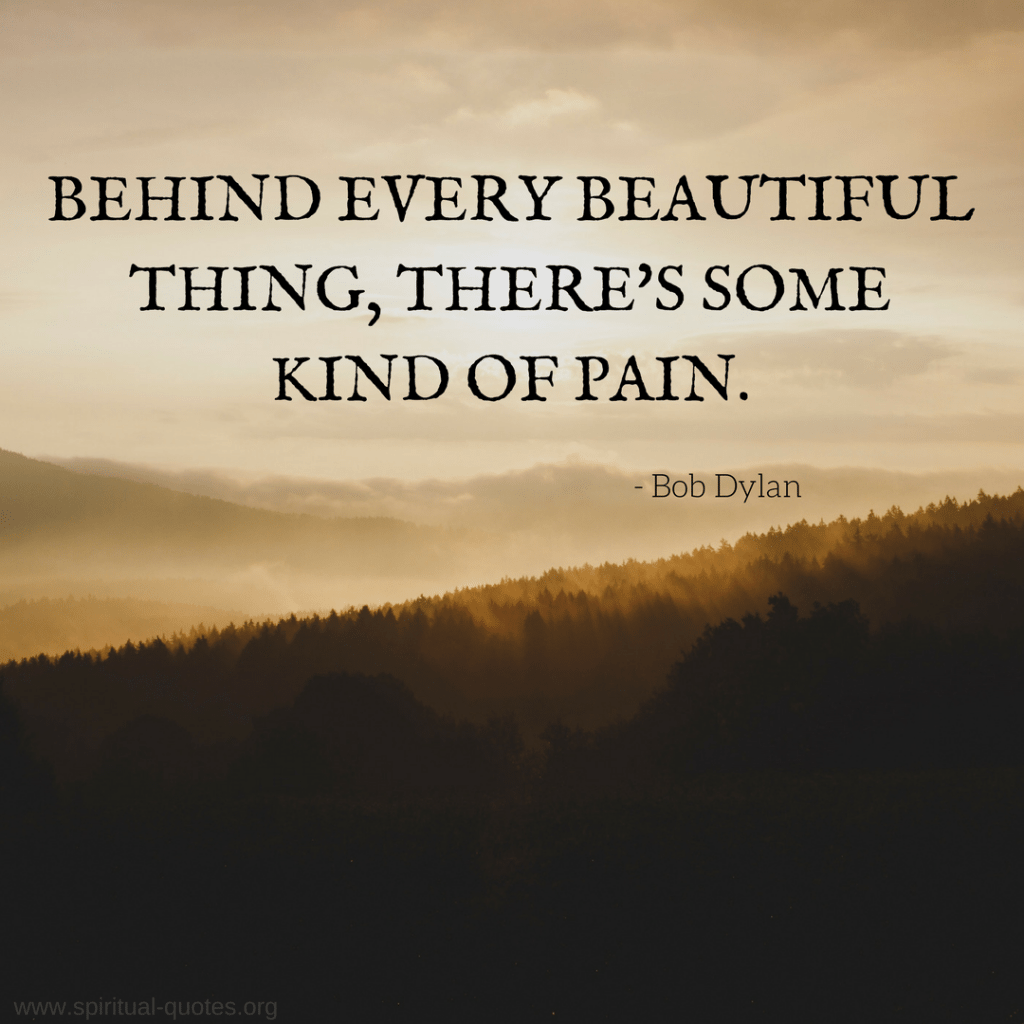 "Bob Dylan Quote ""Behind every beautiful thing, there's some kind of pain."""