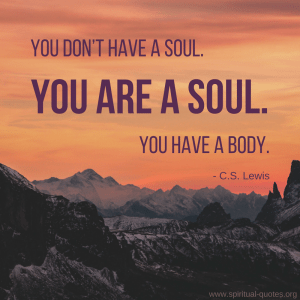 "C.S. Lewis Quote ""You don't have a soul. You are a soul. You have a body."""
