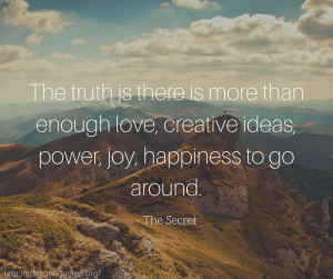 The truth is there is more than enough love, creative ideas, power, joy, happiness to go around.  - The Secret
