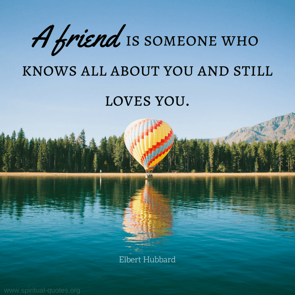 "Elbert Hubbard Quote ""A friend is someone who knows all about you and still loves you."""